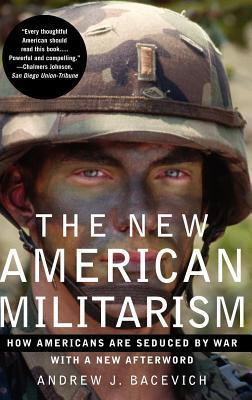 New American Militarism: How Americans Are Seduced  by  War by Andrew J. Bacevich