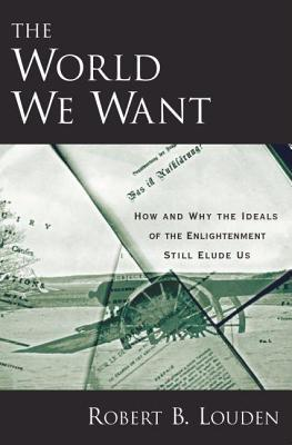 World We Want: How and Why the Ideals of the Enlightenment Still Elude Us  by  Robert B. Louden