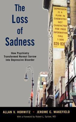 Loss of Sadness: How Psychiatry Transformed Normal Sorrow Into Depressive Disorder  by  Allan V. Horwitz