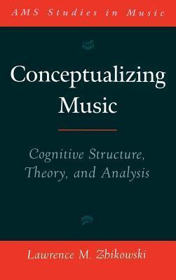 Conceptualizing Music: Cognitive Structure, Theory, and Analysis. Ams Studies in Music Lawrence M. Zbikowski