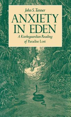 Anxiety in Eden: A Kierkegaardian Reading of Paradise Lost  by  John S. Tanner