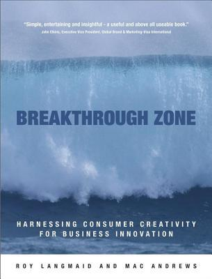 Breakthrough Zone: Harnessing Consumer Creativity for Business Innovation Roy Langmaid