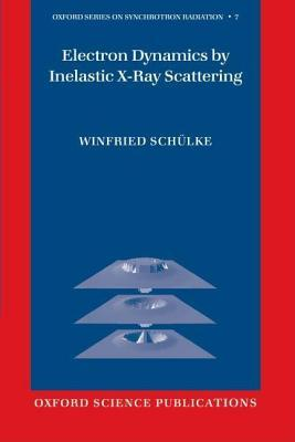 Electron Dynamics  by  Inelastic X-Ray Scattering (Oxford Series on Synchrotron Radiation) by Winfried Schuelke