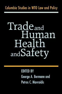 Trade and Human Health and Safety. Columbia Studies in Wto Law and Policy. George A. Bermann