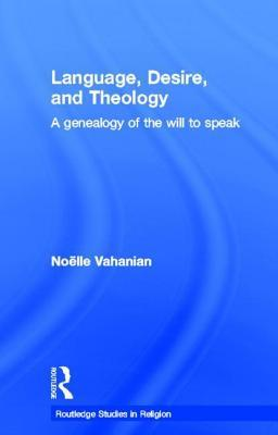 Language, Desire, and Theology: A Genealogy of the Will to Speak  by  Noelle Vahanian