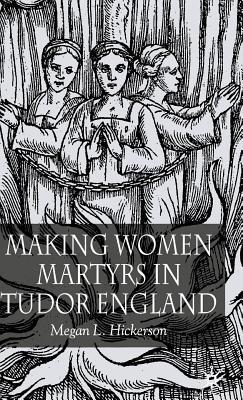 Making Women Martyrs in Tudor England Megan L Hickerson
