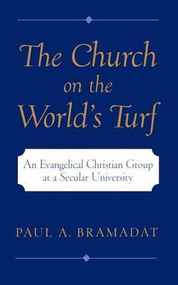 Church on the Worlds Turf: An Evangelical Christian Group at a Secular University. Religion in America Series Paul A. Bramadat