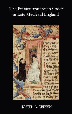 Premonstratensian Order in Late Medieval England, The. Studies in the History of Medieval Religion. Joseph A Gribbin