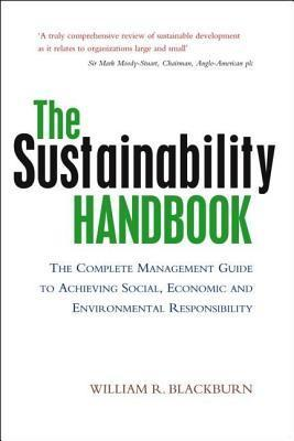 Sustainability Handbook: The Complete Management Guide to Achieving Social, Economic and Environmental Responsibility  by  William R. Blackburn
