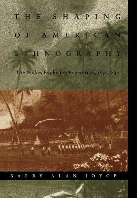 Shaping of American Ethnography: The Wilkes Exploring Expedition, 1838-1842  by  Barry Alan Joyce