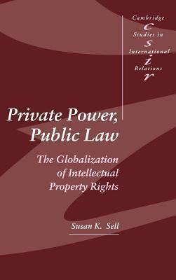 Private Power, Public Law: The Globalization of Intellectual Property Rights. Cambridge Studies in International Relations: 88  by  Susan K. Sell