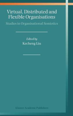 Virtual, Distributed and Flexible Organisations: Studies in Organisational Semiotics Kecheng Liu