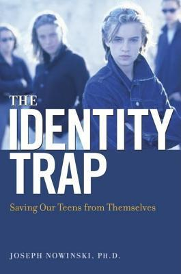 Identity Trap: Saving Our Teens from Themselves  by  Joseph Nowinski