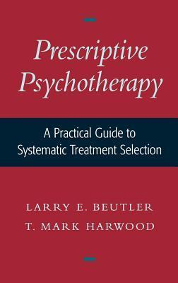 Prescriptive Psychotherapy: A Practical Guide to Systematic Treatment Selection Larry E. Beutler