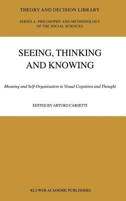 Seeing, Thinking and Knowing: Meaning and Self-Organisation in Visual Cognition and Thought. Theory and Decision Library: Series A: Philosophy and Methodology of the Social Sciences, Volume 38. Arturo Carsetti