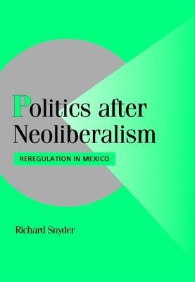 Politics After Neoliberalism: Reregulation in Mexico. Cambridge Studies in Comparative Politics Richard Snyder