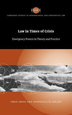 Law in Times of Crisis: Emergency Powers in Theory and Practice. Cambridge Studies in International and Comparative Law. Oren Gross