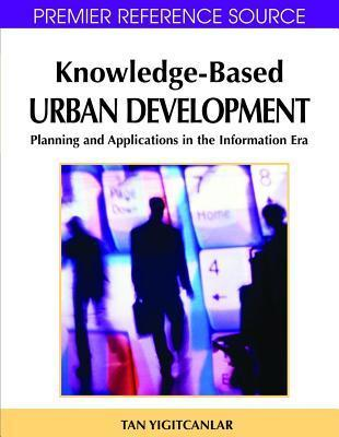 Knowledge-Based Urban Development: Planning and Applications in the Information Era  by  Tan Yigitcanlar