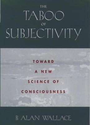 Taboo of Subjectivity: Toward a New Science of Consciousness  by  B. Alan Wallace