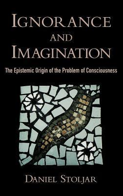 Ignorance and Imagination: The Epistemic Origin of the Problem of Consciousness. Philosophy of the Mind. Daniel Stoljar