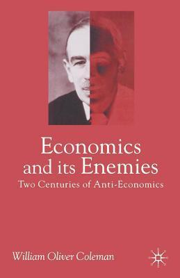 Economics and Its Enemies: Two Centuries of Anti-Economics William Oliver Coleman