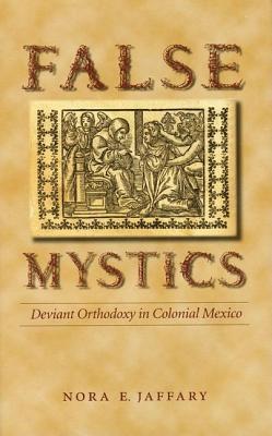 False Mystics: Deviant Orthodoxy in Colonial Mexico  by  Nora E Jaffary