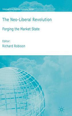 Neoliberal Revolution, The: Forging the Market State. International Political Economy Series. Richard Robison