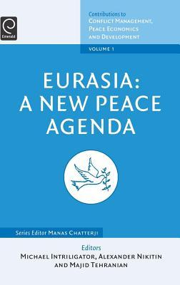 Eurasia: A New Peace Agenda: (Volume 1, Contributions to Conflict Management, Peace Economics and Development)  by  Michael D. Intriligator