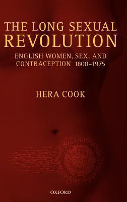 Long Sexual Revolution: English Women, Sex, and Contraception 1800-1975 Hera Cook