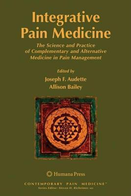 Integrative Pain Medicine: The Science and Practice of Complementary and Alternative Medicine in Pain Management  by  Joseph F. Audette