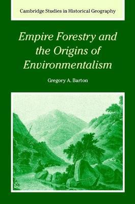 Empire Forestry and the Origins of Environmentalism. Cambridge Studies in Historical Geography  by  Gregory A. Barton