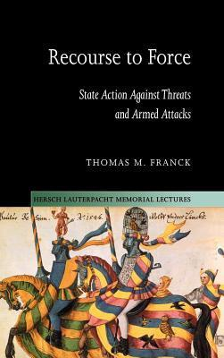 Recourse to Force: State Action Against Threats and Armed Attacks. Hersch Lauterpacht Memorial Lectures: 15  by  Thomas M. Franck