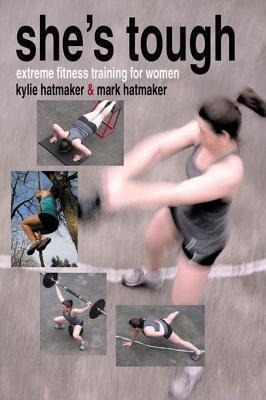 Shes Tough: Extreme Fitness Training for Women  by  Mark Hatmaker