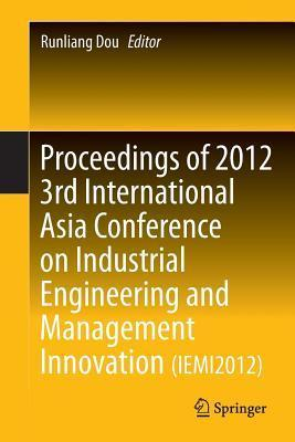 Proceedings of 2012 3rd International Asia Conference on Industrial Engineering and Management Innovation (Iemi2012)  by  Runliang Dou