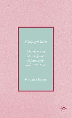 Conjugal Rites: Marriage and Marriage-Like Relationships Before the Law Heather Brook