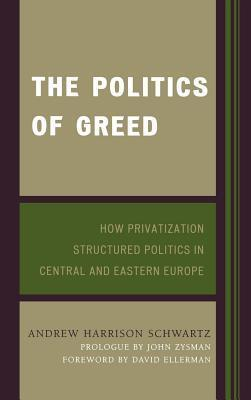 Politics of Greed: How Privatization Structured Politics in Central and Eastern Europe  by  Andrew Harrison Schwartz