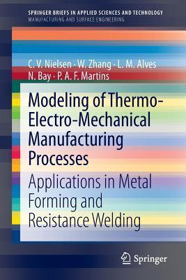 Modeling of Thermo-Electro-Mechanical Manufacturing Processes: Applications in Metal Forming and Resistance Welding C V Nielsen
