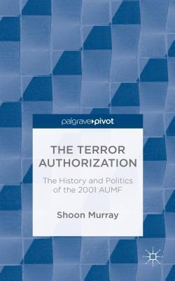 Terror Authorization: The History and Politics of the 2001 Aumf  by  Shoon Murray