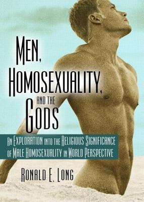 Men Homosexuality and the Gods: An Exploration Into the Religious Significance of Male Homosexuality in World Perspective  by  Ronald E. Long