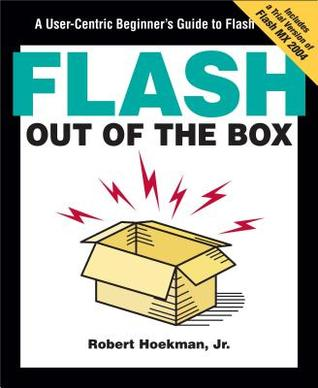 Flash Out of the Box: A User-Centric Beginners Guide to Flash Robert Hoekman Jr.
