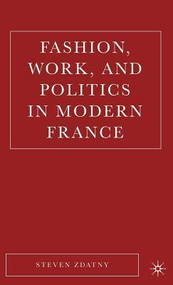 Fashion, Work, and Politics in Modern France  by  Steven M. Zdatny