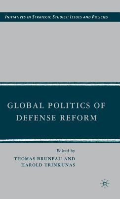 Global Politics of Defense Reform. Initiatives in Strategic Studies: Issues and Policies. Thomas C. Bruneau