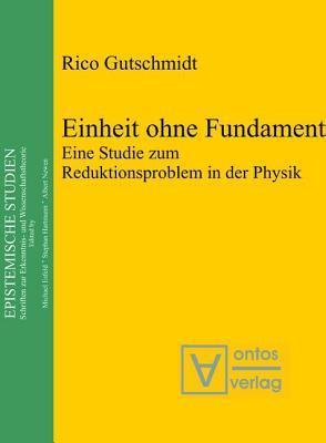 Einheit Ohne Fundament: Eine Studie Zum Reduktionsproblem in Der Physik  by  Rico Gutschmidt