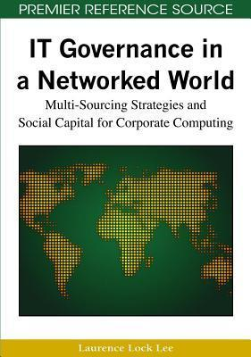 It Governance in a Networked World: Multi-Sourcing Strategies and Social Capital for Corporate Computing  by  Laurence Lock Lee