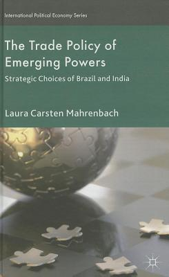 Trade Policy of Emerging Powers: Strategic Choices of Brazil and India Laura Carsten Mahrenbach