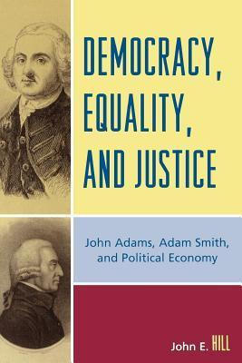 Democracy, Equality, and Justice: John Adams, Adam Smith, and Political Economy (Revised  by  John E Hill