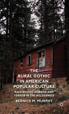 Rural Gothic in American Popular Culture: Backwoods Horror and Terror in the Wilderness Bernice M Murphy  Dr