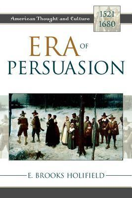 Era of Persuasion: American Thought and Culture, 1521 1680  by  E Brooks Holifield