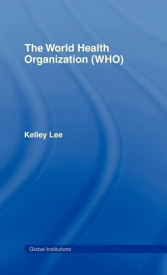 World Health Organization (Who). Global Institutions. Kelley Lee