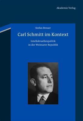 Carl Schmitt Im Kontext: Intellektuellenpolitik in Der Weimarer Republik Stefan Breuer